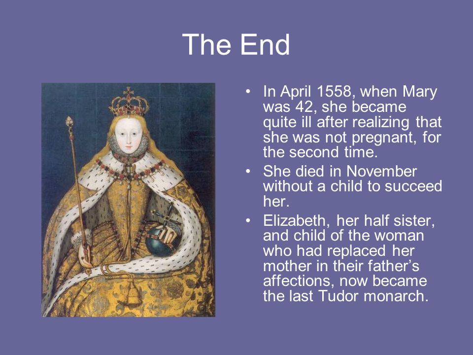 The End In April 1558, when Mary was 42, she became quite ill after realizing that she was not pregnant, for the second time.