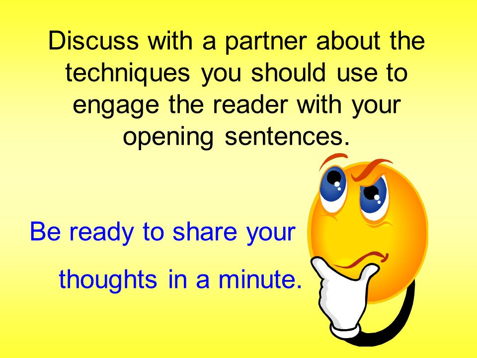 Discuss with a partner about the techniques you should use to engage the reader with your opening sentences.