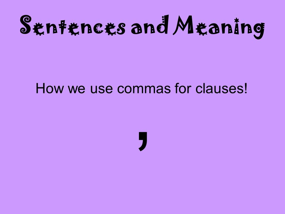Sentences and Meaning , How we use commas for clauses!