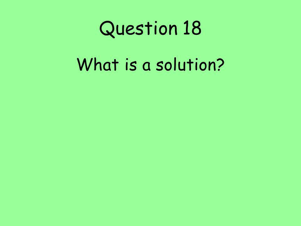 Question 18 What is a solution