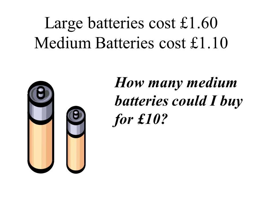 Large batteries cost £1.60 Medium Batteries cost £1.10