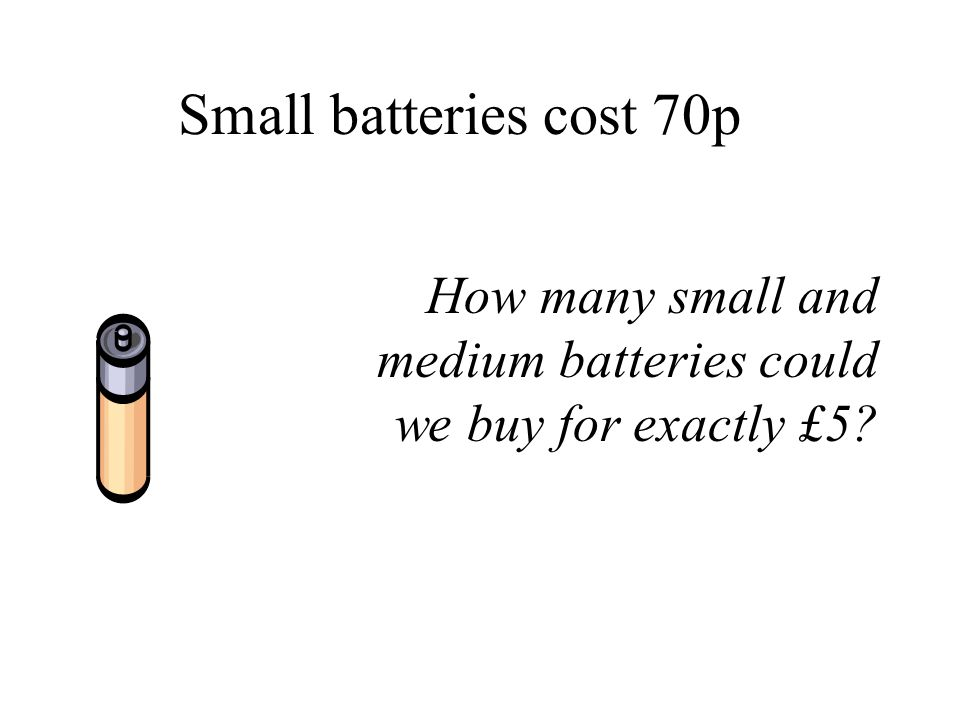 Small batteries cost 70p How many small and medium batteries could we buy for exactly £5