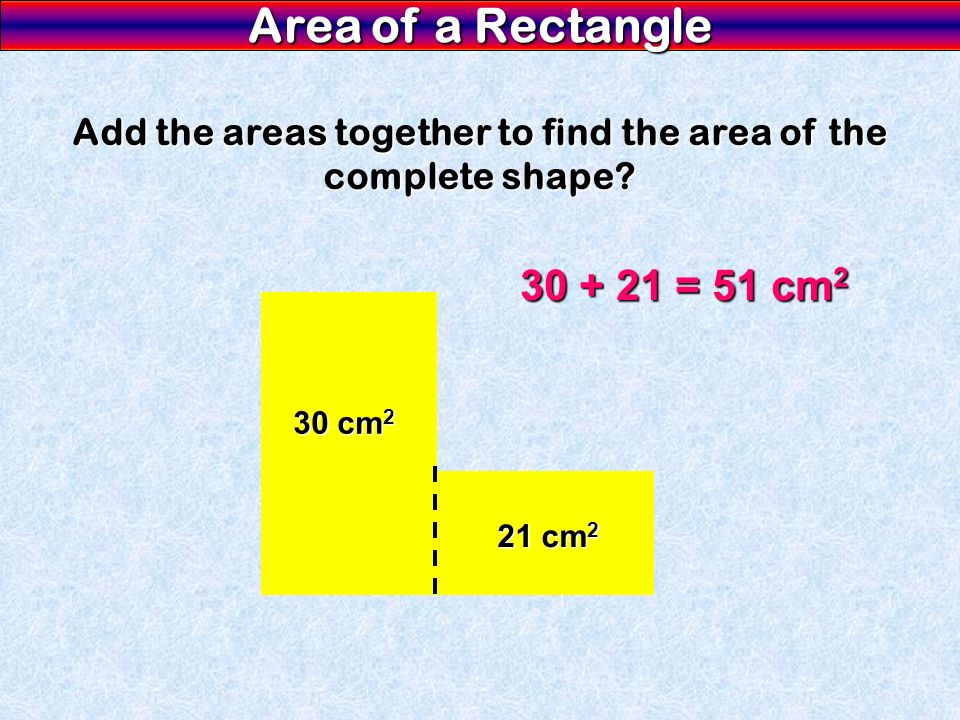 Add the areas together to find the area of the complete shape
