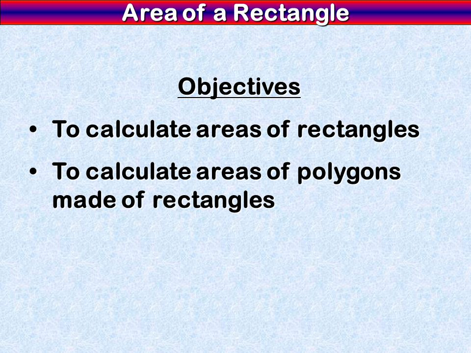 Objectives To calculate areas of rectangles To calculate areas of polygons made of rectangles