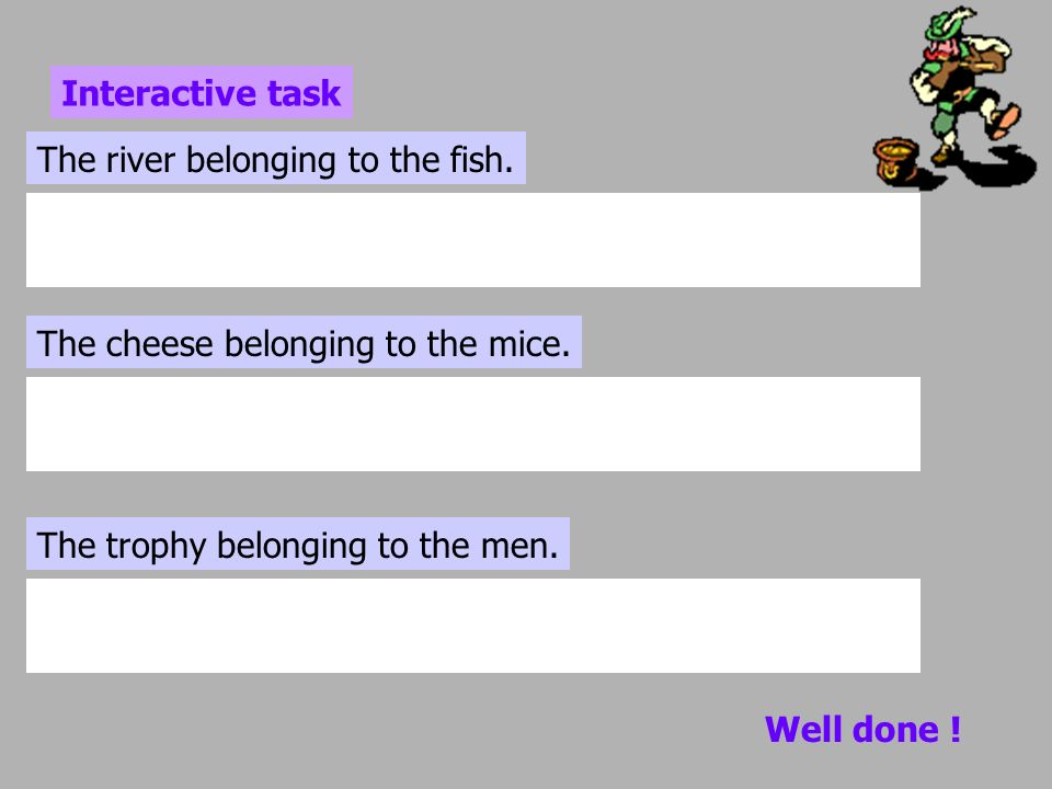 Interactive task The river belonging to the fish. The cheese belonging to the mice. The trophy belonging to the men.