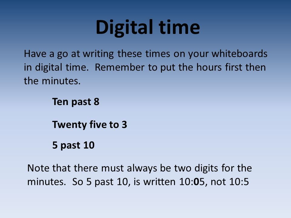 Digital time Have a go at writing these times on your whiteboards in digital time. Remember to put the hours first then the minutes.