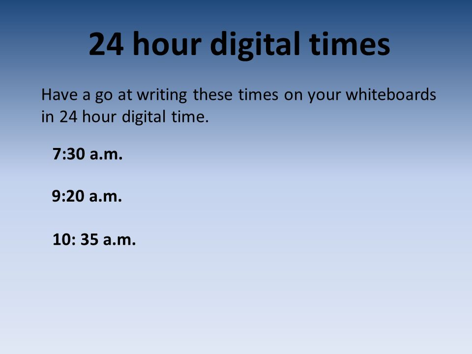 24 hour digital times Have a go at writing these times on your whiteboards in 24 hour digital time.