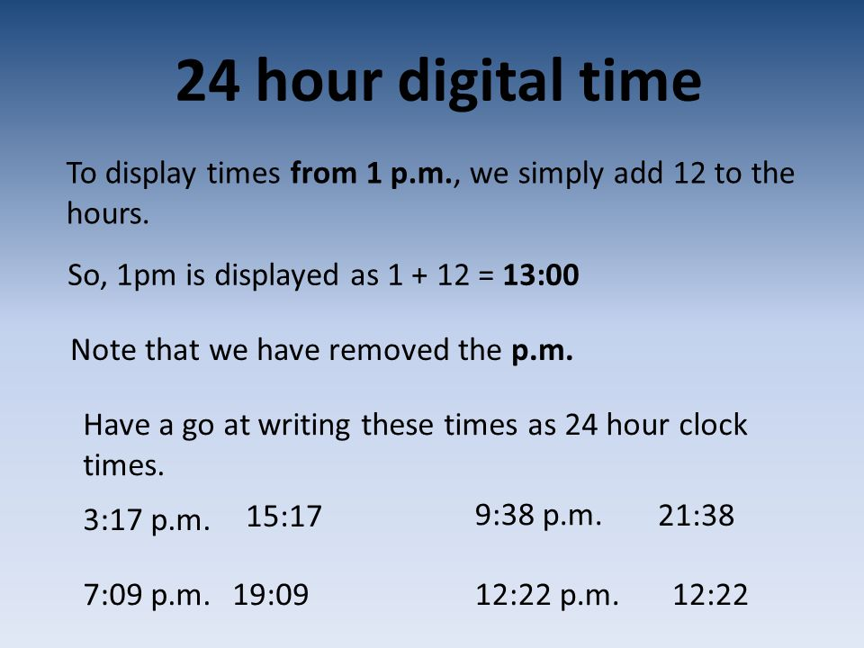 24 hour digital time To display times from 1 p.m., we simply add 12 to the hours. So, 1pm is displayed as = 13:00.