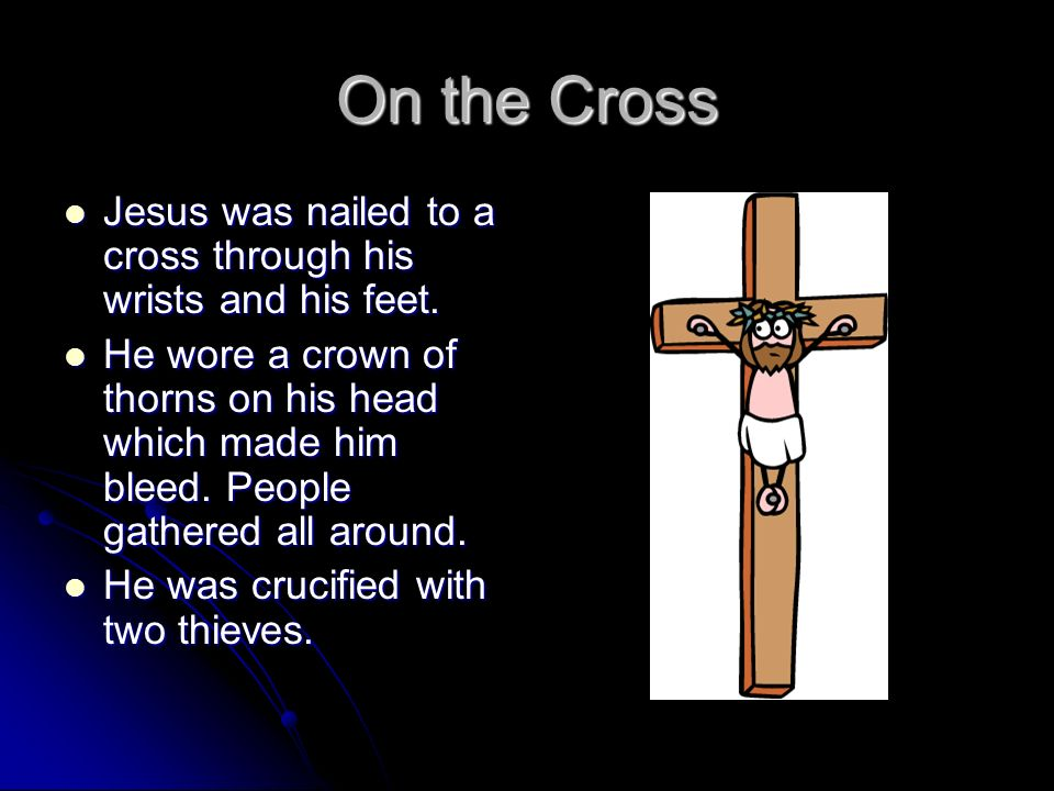 On the Cross Jesus was nailed to a cross through his wrists and his feet.