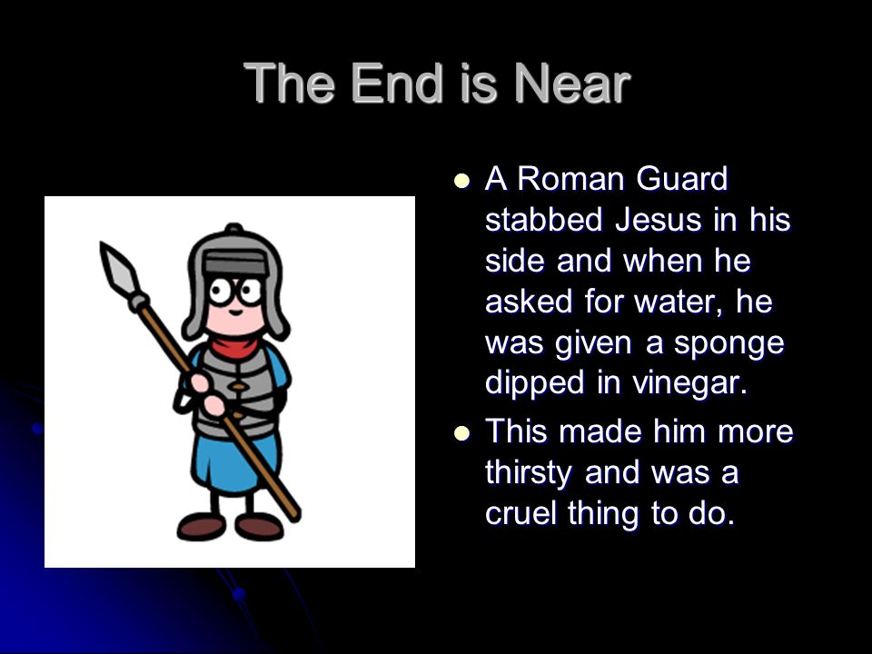 The End is Near A Roman Guard stabbed Jesus in his side and when he asked for water, he was given a sponge dipped in vinegar.