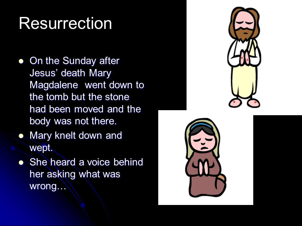 Resurrection On the Sunday after Jesus' death Mary Magdalene went down to the tomb but the stone had been moved and the body was not there.