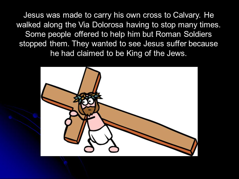 Jesus was made to carry his own cross to Calvary