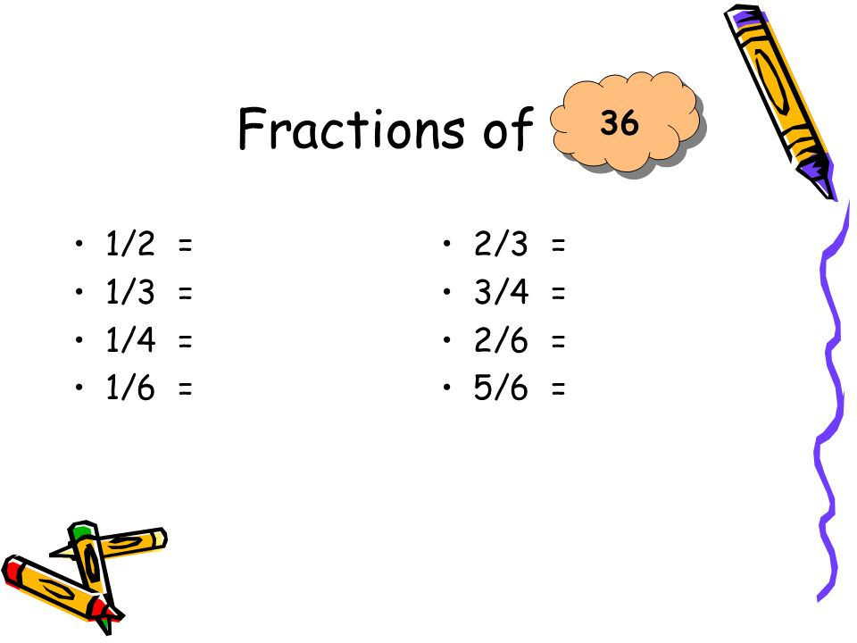 Fractions of 36 1/2 = 1/3 = 1/4 = 1/6 = 2/3 = 3/4 = 2/6 = 5/6 =