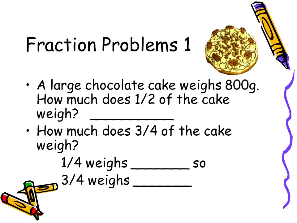 Fraction Problems 1 A large chocolate cake weighs 800g. How much does 1/2 of the cake weigh __________.