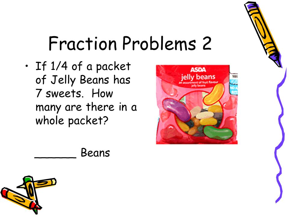 Fraction Problems 2 If 1/4 of a packet of Jelly Beans has 7 sweets. How many are there in a whole packet