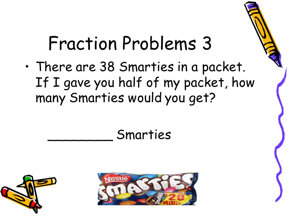 Fraction Problems 3 There are 38 Smarties in a packet. If I gave you half of my packet, how many Smarties would you get