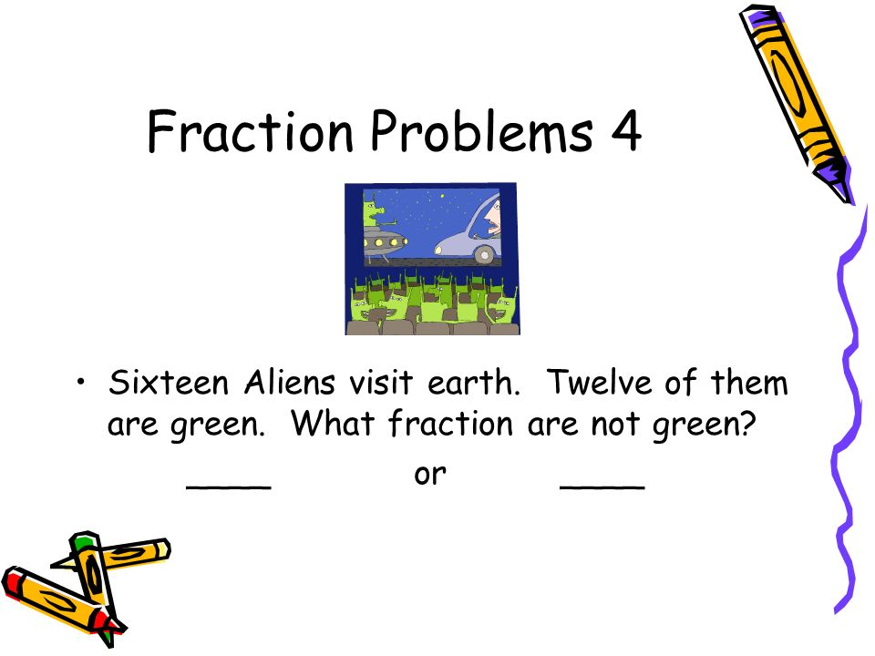 Fraction Problems 4 Sixteen Aliens visit earth. Twelve of them are green. What fraction are not green