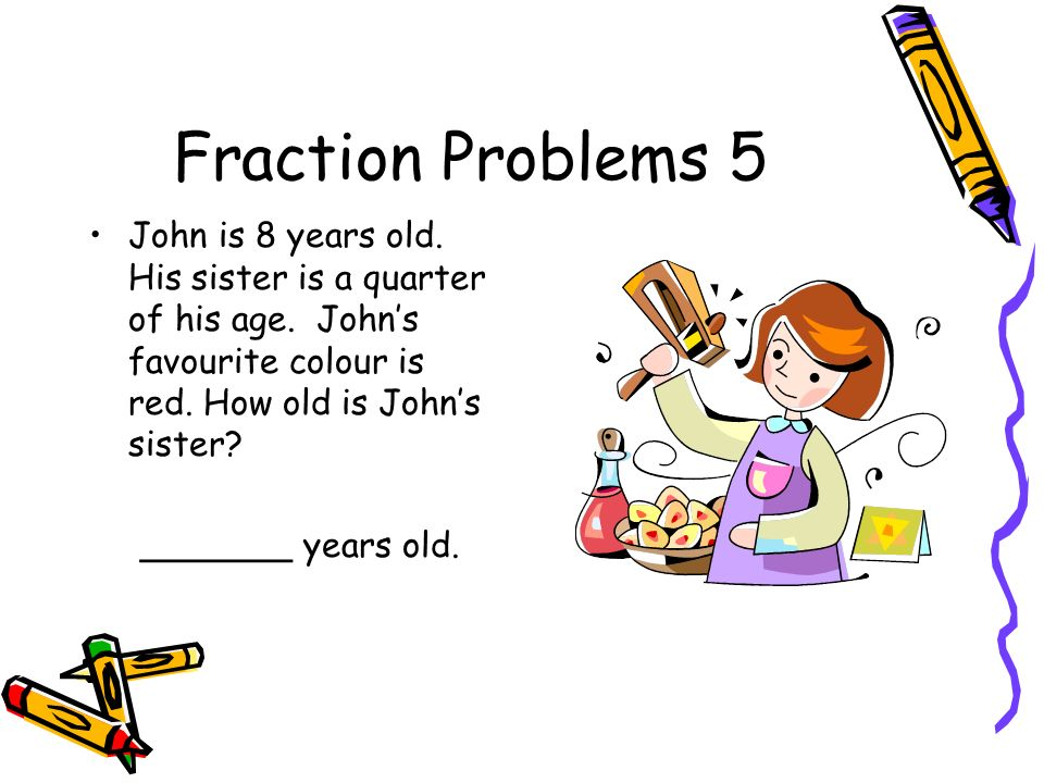 Fraction Problems 5 John is 8 years old. His sister is a quarter of his age. John's favourite colour is red. How old is John's sister