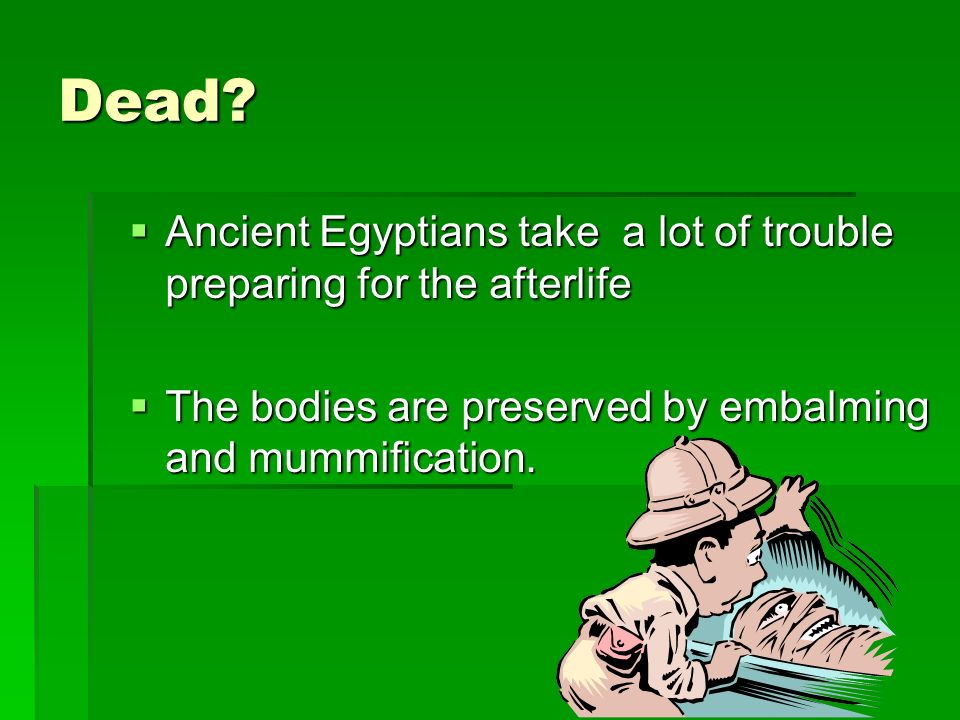 Dead. Ancient Egyptians take a lot of trouble preparing for the afterlife.