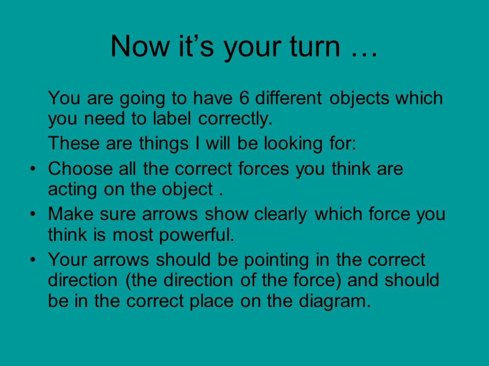 Now it's your turn …You are going to have 6 different objects which you need to label correctly. These are things I will be looking for:
