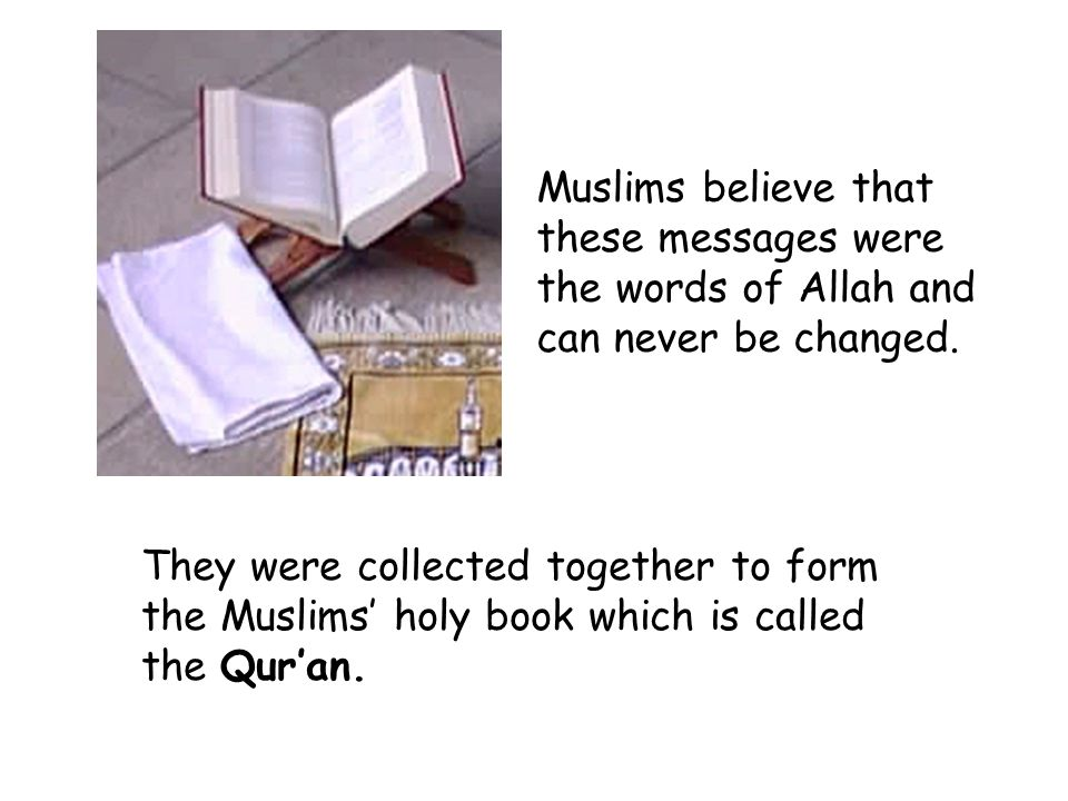 Muslims believe that these messages were the words of Allah and can never be changed.