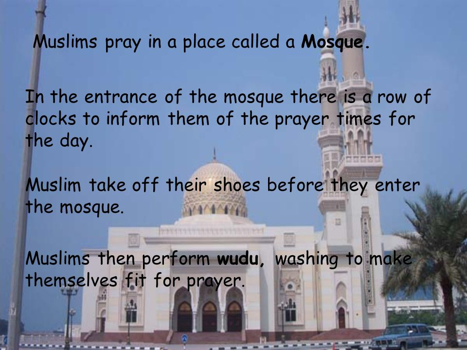 Muslims pray in a place called a Mosque.
