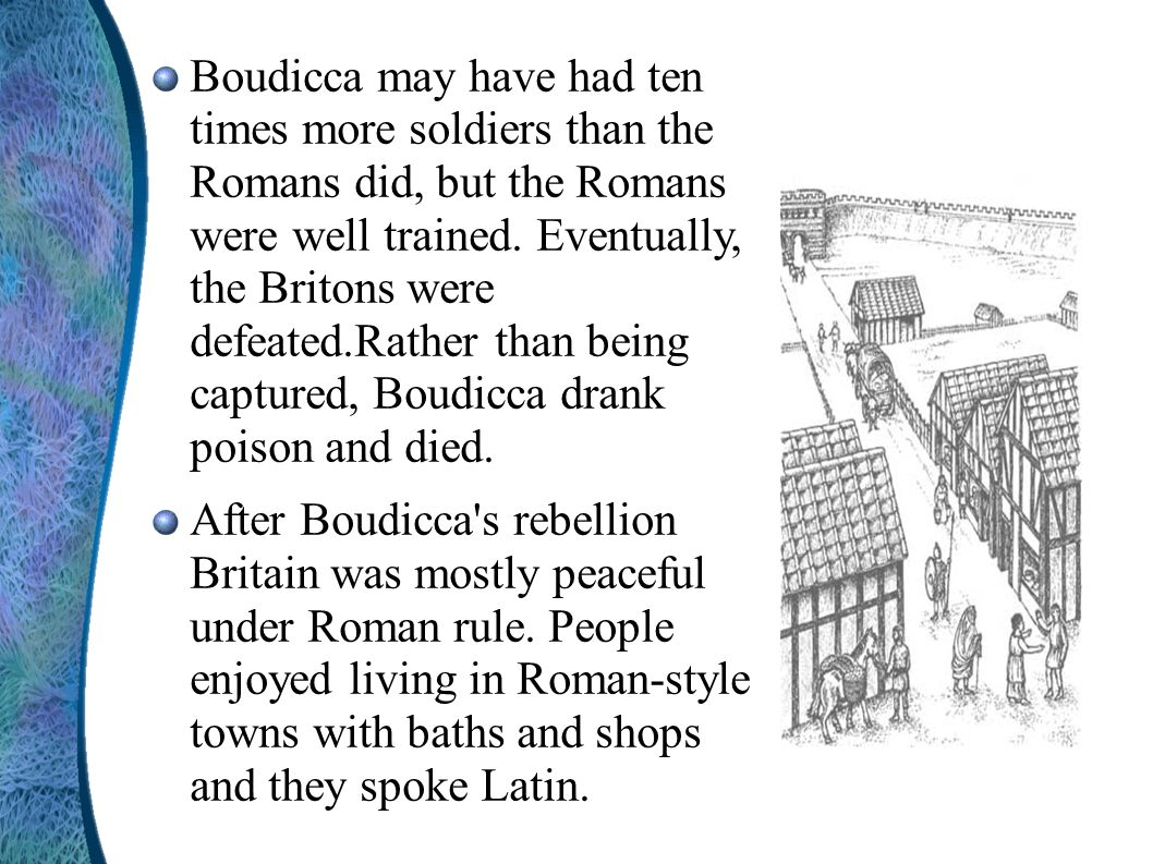 Boudicca may have had ten times more soldiers than the Romans did, but the Romans were well trained. Eventually, the Britons were defeated.Rather than being captured, Boudicca drank poison and died.