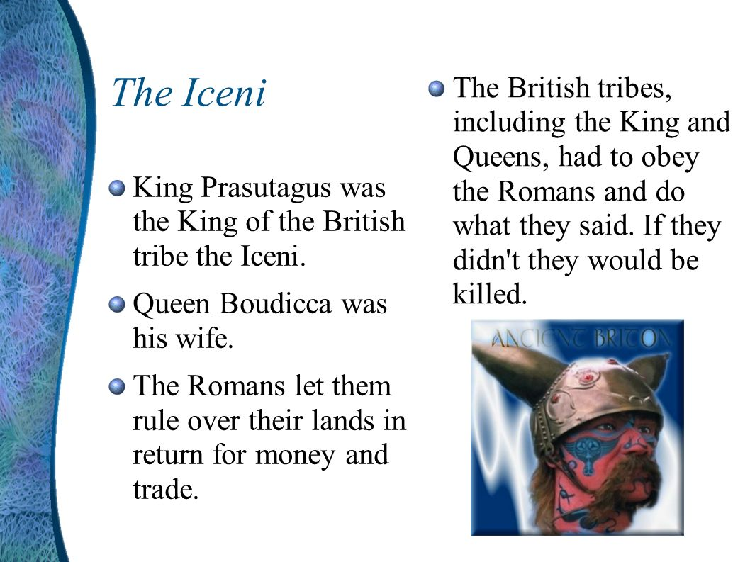 The Iceni The British tribes, including the King and Queens, had to obey the Romans and do what they said. If they didn t they would be killed.