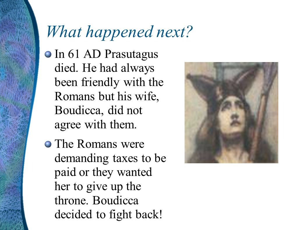 What happened next In 61 AD Prasutagus died. He had always been friendly with the Romans but his wife, Boudicca, did not agree with them.