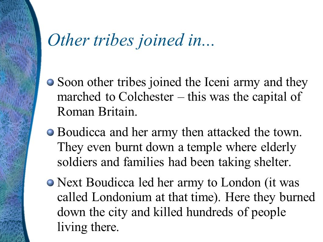 Other tribes joined in... Soon other tribes joined the Iceni army and they marched to Colchester – this was the capital of Roman Britain.