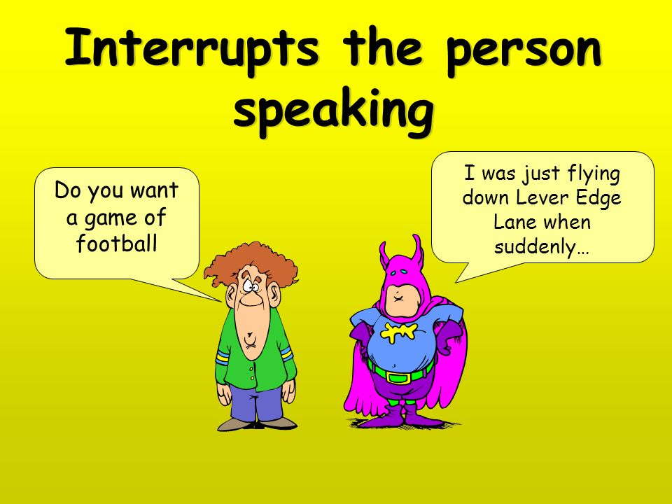 Interrupts the person speaking