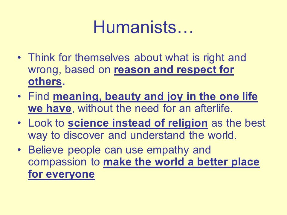 Humanists… Think for themselves about what is right and wrong, based on reason and respect for others.