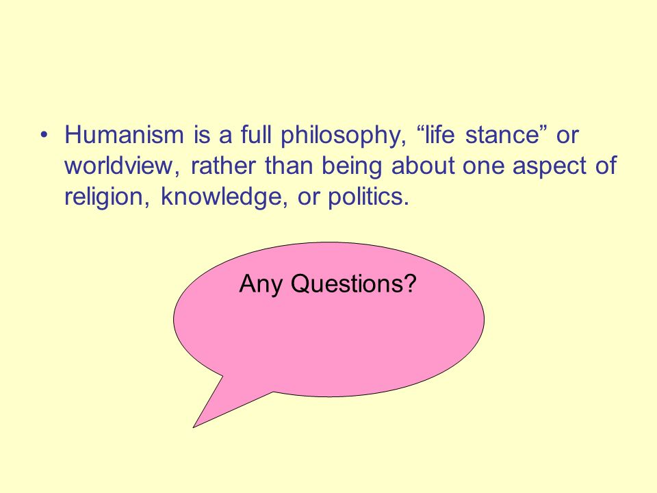 Humanism is a full philosophy, life stance or worldview, rather than being about one aspect of religion, knowledge, or politics.