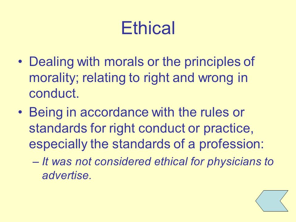 Ethical Dealing with morals or the principles of morality; relating to right and wrong in conduct.