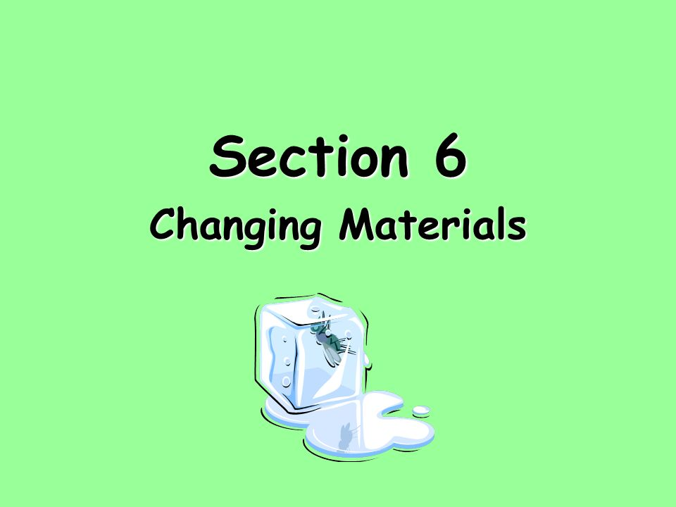 Section 6 Changing Materials
