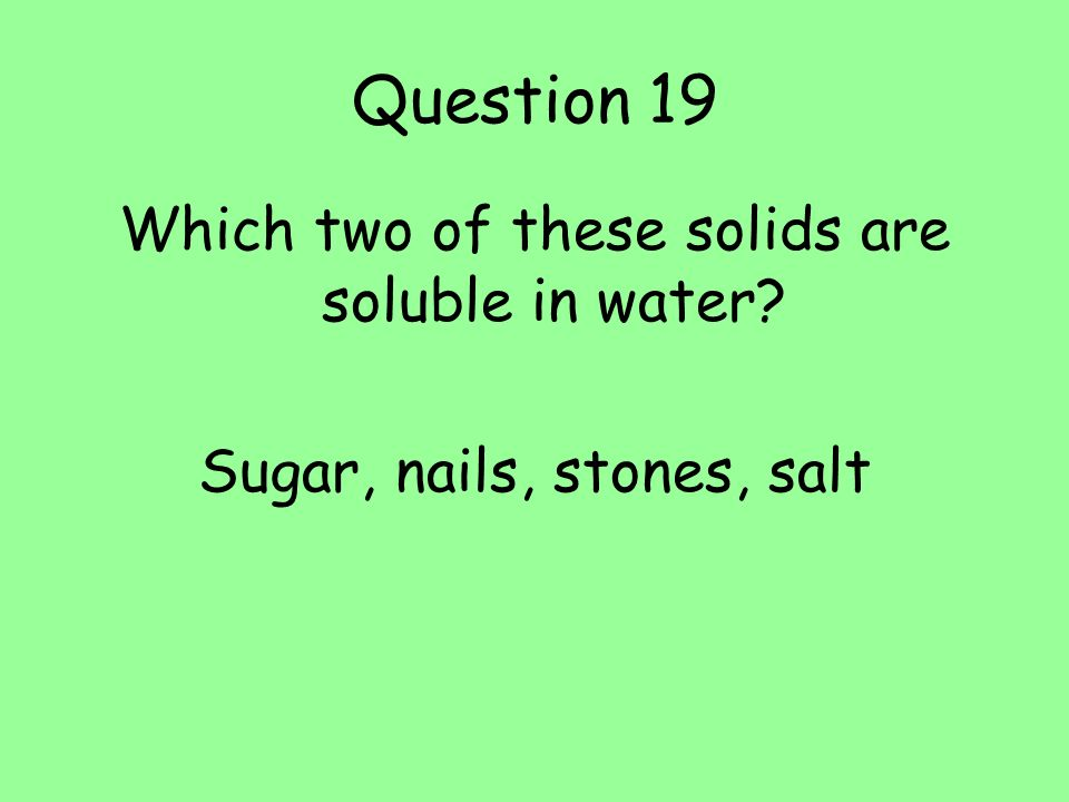Question 19 Which two of these solids are soluble in water