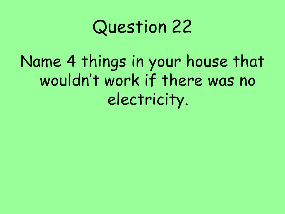 Question 22 Name 4 things in your house that wouldn't work if there was no electricity.