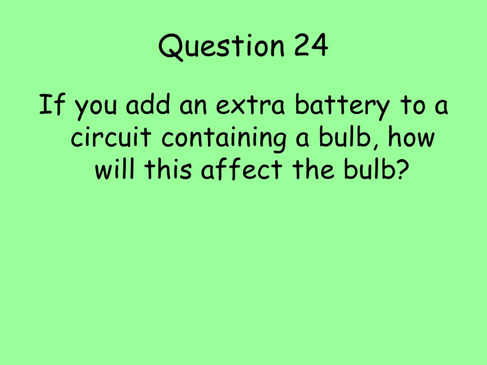 Question 24 If you add an extra battery to a circuit containing a bulb, how will this affect the bulb