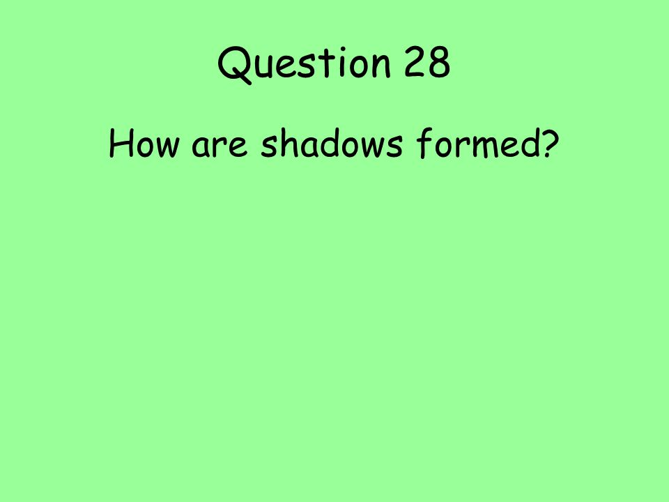 Question 28 How are shadows formed