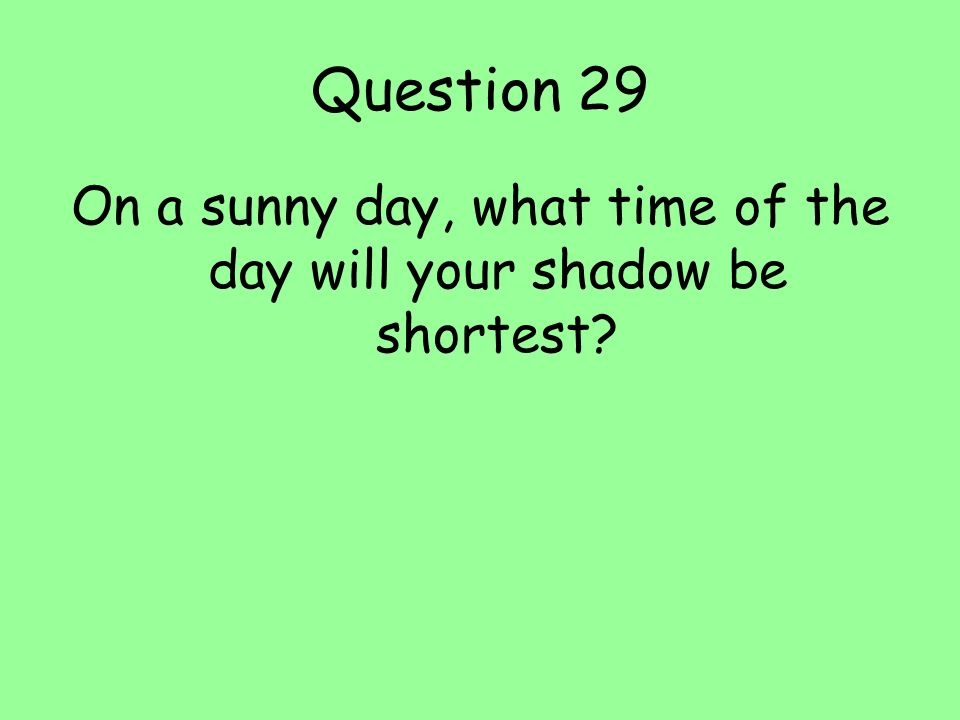 On a sunny day, what time of the day will your shadow be shortest