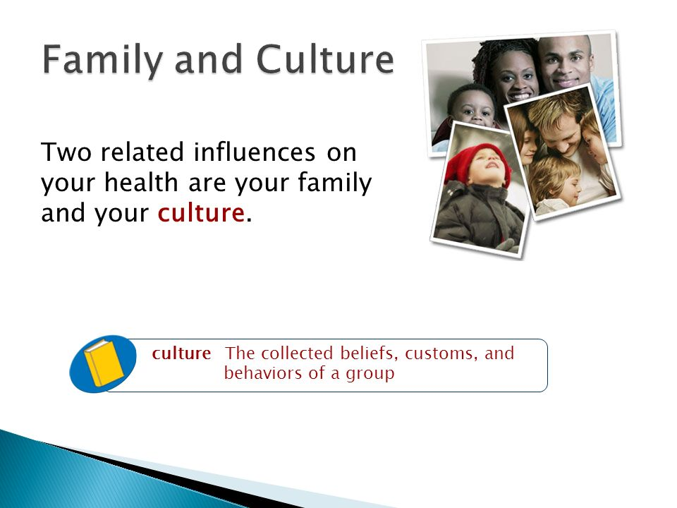 Family and Culture Two related influences on your health are your family and your culture.