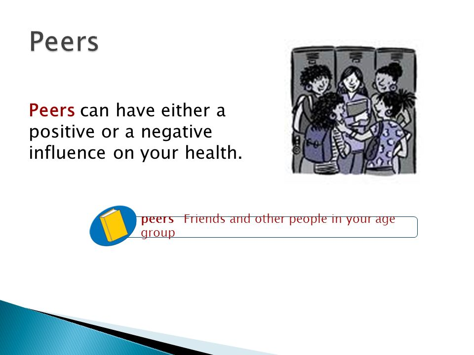 Peers Peers can have either a positive or a negative influence on your health. peers Friends and other people in your age group.