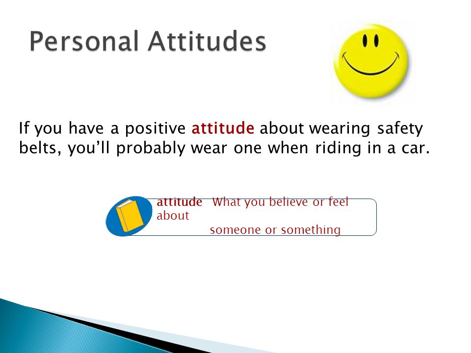 Personal Attitudes If you have a positive attitude about wearing safety belts, you'll probably wear one when riding in a car.