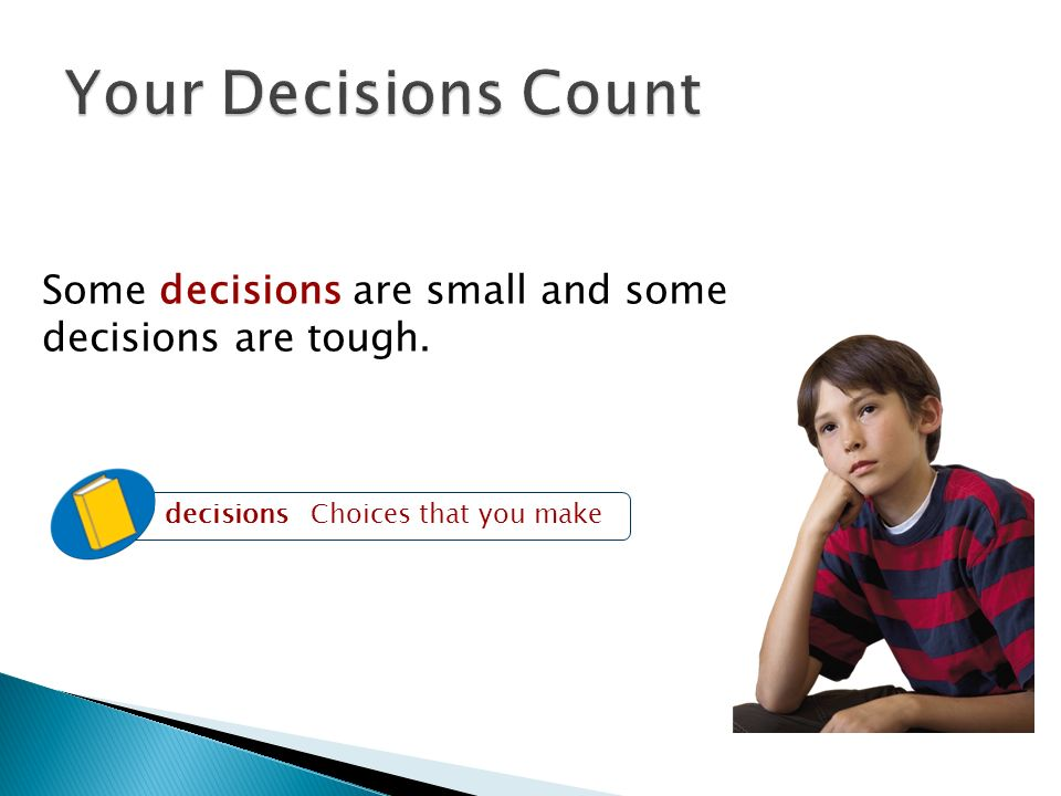 Your Decisions Count Some decisions are small and some decisions are tough. decisions Choices that you make.