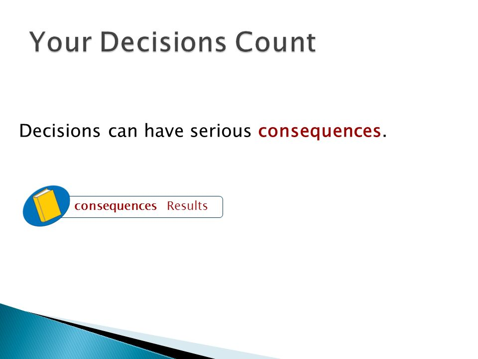 Your Decisions Count Decisions can have serious consequences.