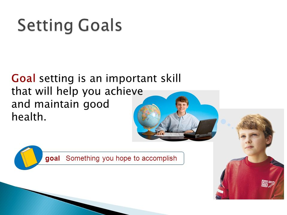 Setting Goals Goal setting is an important skill that will help you achieve and maintain good health.