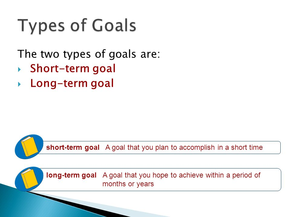 Types of Goals The two types of goals are: Short-term goal