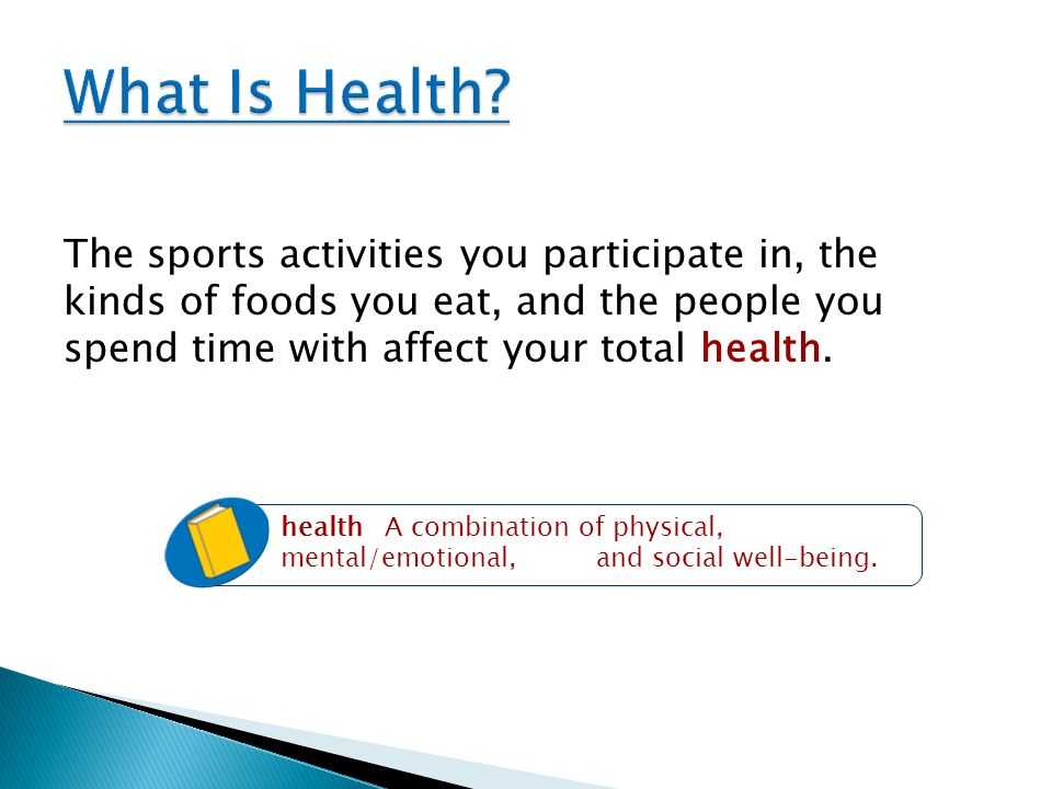 What Is Health The sports activities you participate in, the kinds of foods you eat, and the people you spend time with affect your total health.
