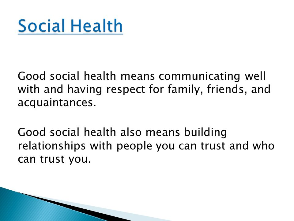Social Health Good social health means communicating well with and having respect for family, friends, and acquaintances.