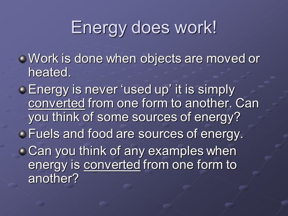 Energy does work! Work is done when objects are moved or heated.